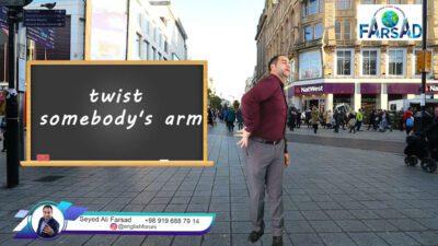 an idiom Twist somebody's arm اصطلاح